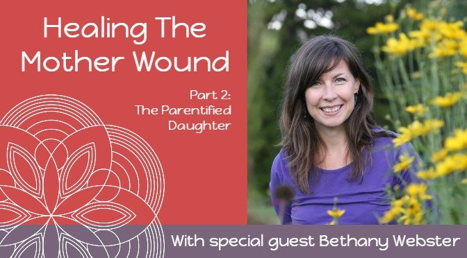 Healing The Mother Wound The Parentified Daughter with Bethany Webster
