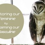 Restoring Our Feminine By Reclaiming Our Masculine